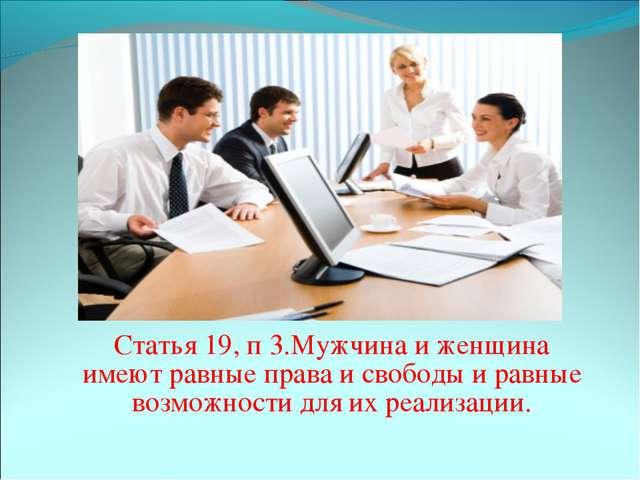 Статья 19, п 3.Мужчина и женщина имеют равные права и свободы и равные возмо...