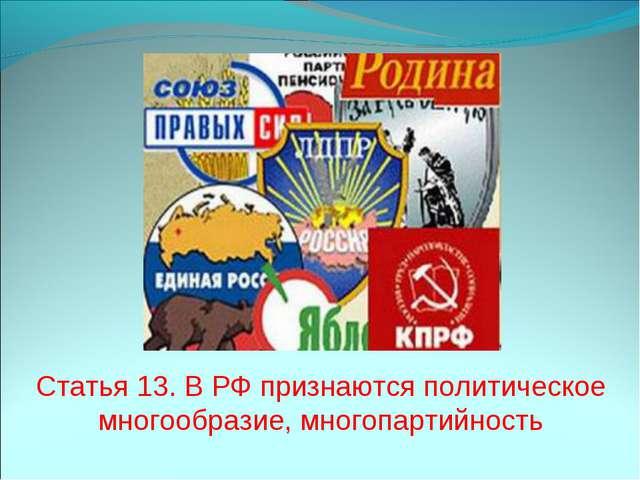 Статья 13. В РФ признаются политическое многообразие, многопартийность
