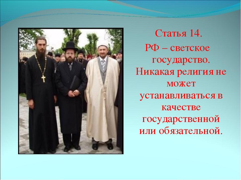 Статья 14. РФ – светское государство. Никакая религия не может устанавливать...