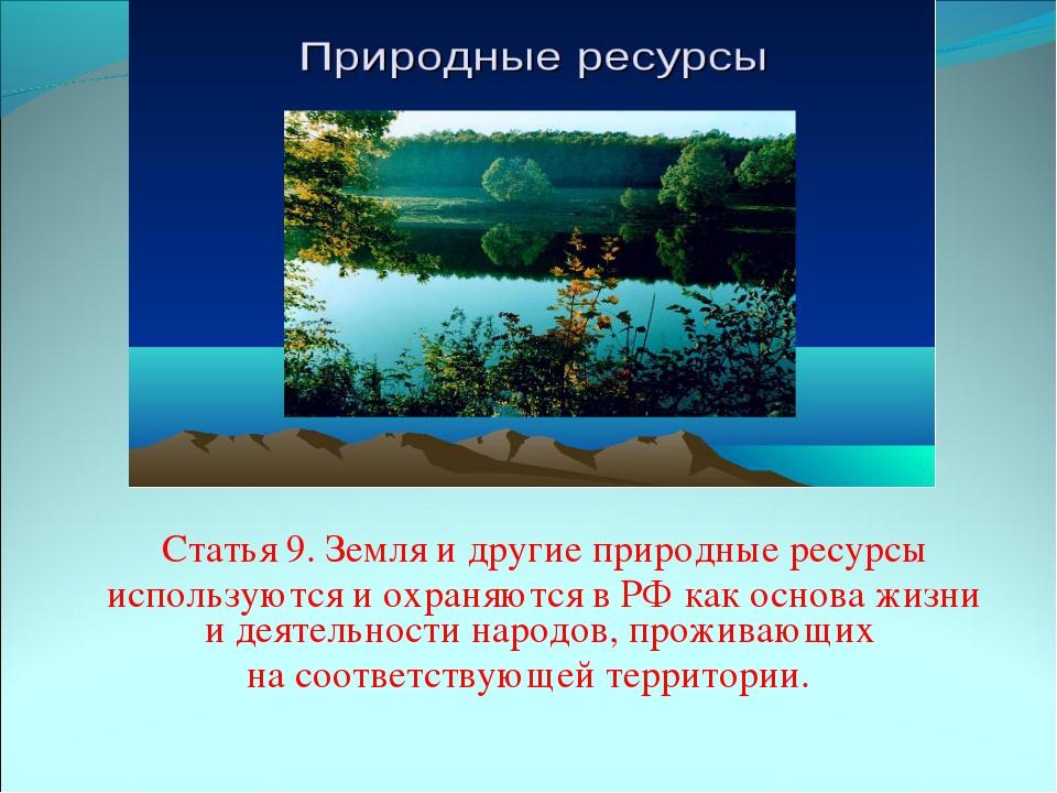 Статья 9. Земля и другие природные ресурсы используются и охраняются в РФ к...