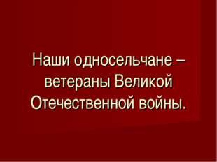 Наши односельчане – ветераны Великой Отечественной войны.
