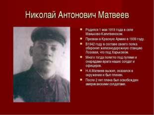 Николай Антонович Матвеев Родился 1 мая 1919 года в селе Маньково-Калитвенско