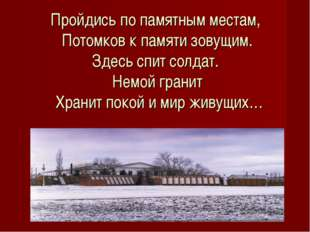 Пройдись по памятным местам, Потомков к памяти зовущим. Здесь спит солдат. Не