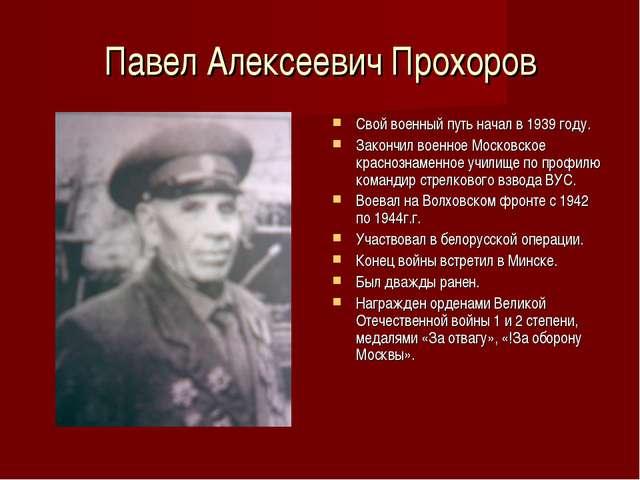Павел Алексеевич Прохоров Свой военный путь начал в 1939 году. Закончил военн...