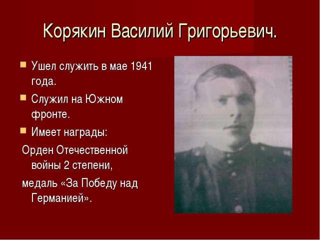 Корякин Василий Григорьевич. Ушел служить в мае 1941 года. Служил на Южном фр...