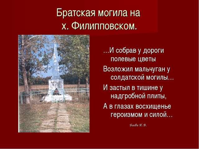 Братская могила на х. Филипповском. …И собрав у дороги полевые цветы Возложил...