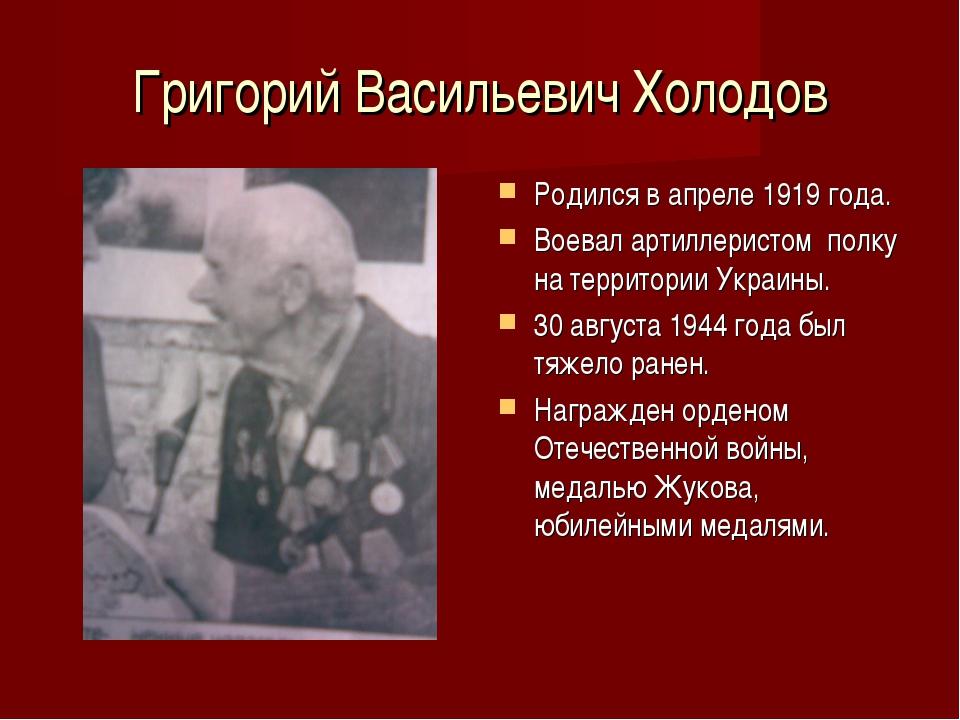 Григорий Васильевич Холодов Родился в апреле 1919 года. Воевал артиллеристом...