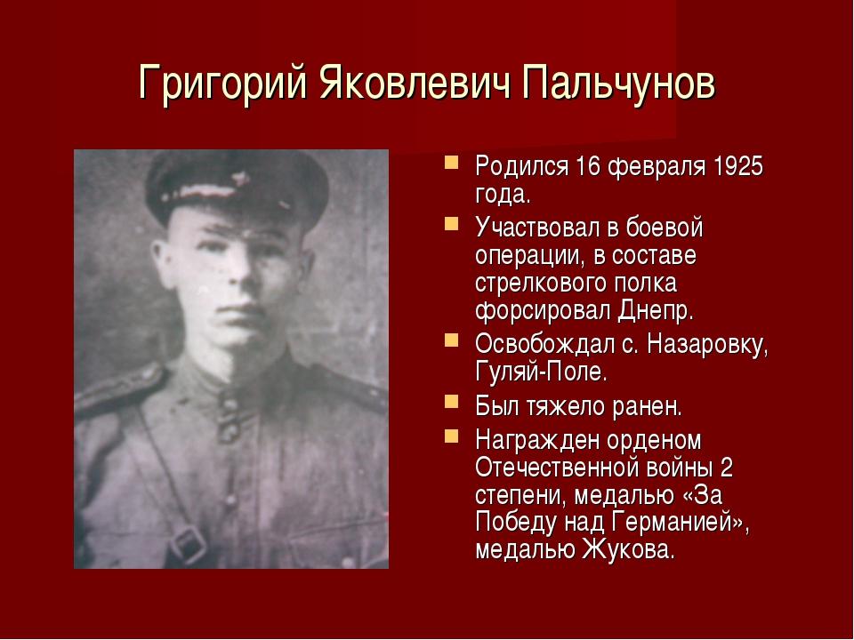 Григорий Яковлевич Пальчунов Родился 16 февраля 1925 года. Участвовал в боево...