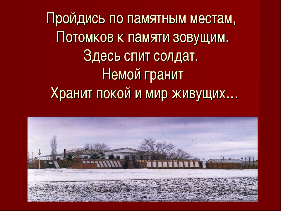 Пройдись по памятным местам, Потомков к памяти зовущим. Здесь спит солдат. Не...