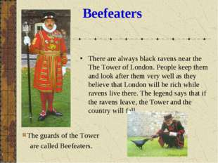 Beefeaters There are always black ravens near the The Tower of London. People