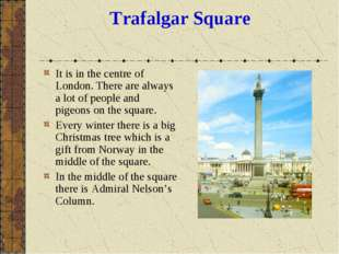 Trafalgar Square It is in the centre of London. There are always a lot of peo