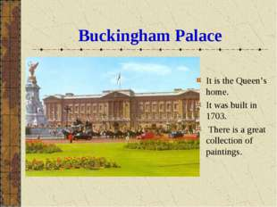 Buckingham Palace It is the Queen's home. It was built in 1703. There is a gr