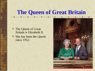 The Queen of Great Britain The Queen of Great Britain is Elizabeth II. She ha