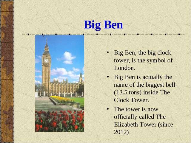 Big Ben Big Ben, the big clock tower, is the symbol of London. Big Ben is act...