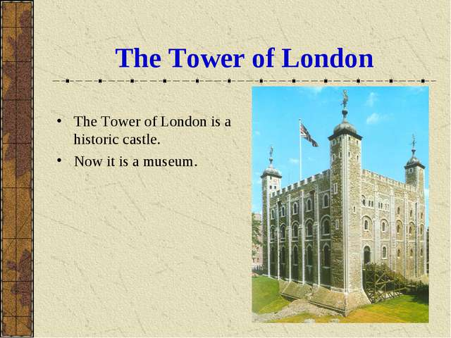 The Tower of London The Tower of London is a historic castle. Now it is a mus...
