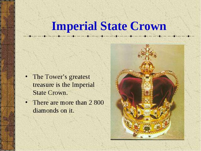 Imperial State Crown The Tower's greatest treasure is the Imperial State Crow...