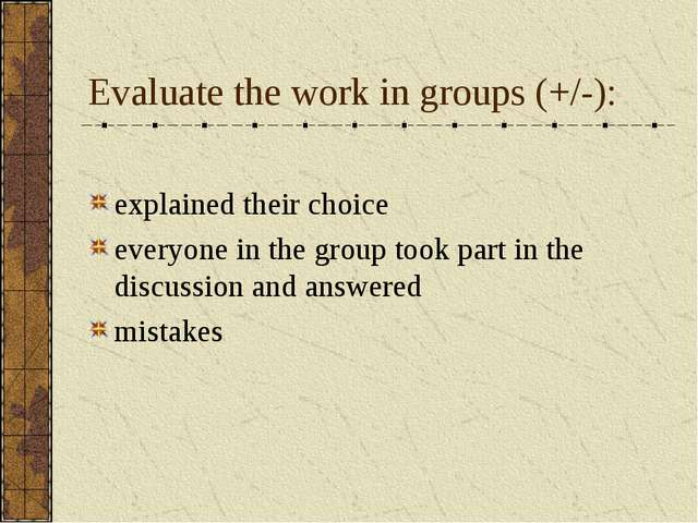 Evaluate the work in groups (+/-): explained their choice everyone in the gro...