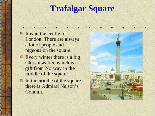 Trafalgar Square It is in the centre of London. There are always a lot of peo...