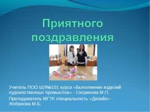 Учитель ПОО ШЛ№101 курса «Выполнение изделий художественных промыслов» - Скор