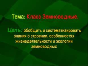 Тема: Класс Земноводные. Цель: обобщить и систематизировать знания о строении