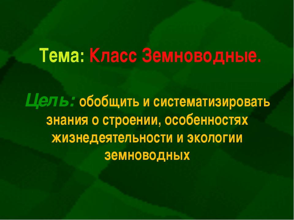 Тема: Класс Земноводные. Цель: обобщить и систематизировать знания о строении...