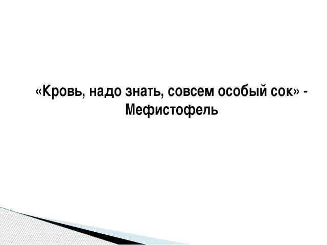 «Кровь, надо знать, совсем особый сок» - Мефистофель