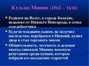 Кузьма Минин (1562 – 1616) Родился на Волге, в городе Балахне, недалеко от Ни