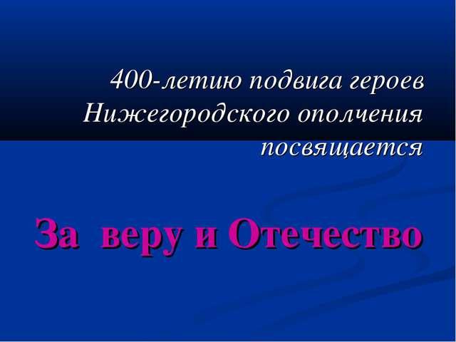400-летию подвига героев Нижегородского ополчения посвящается За веру и Отеч...
