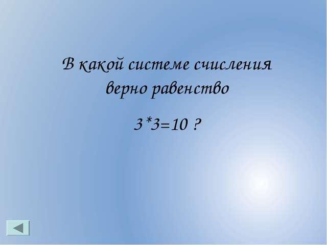 В какой системе счисления верно равенство 3*3=10 ?