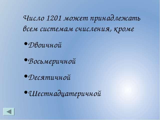 Число 1201 может принадлежать всем системам счисления, кроме Двоичной Восьмер...