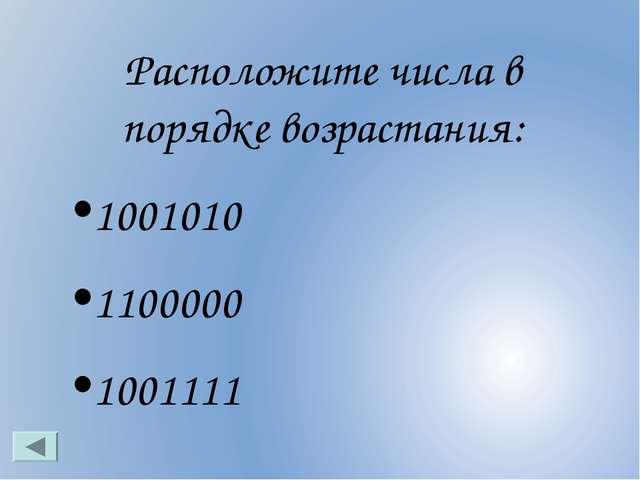 Расположите числа в порядке возрастания: 1001010 1100000 1001111