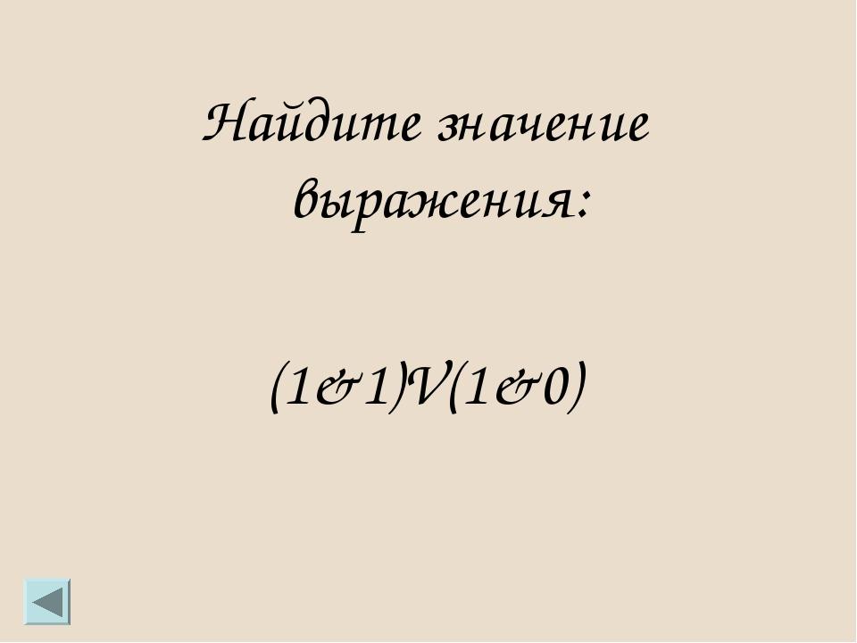 Найдите значение выражения: (1&1)V(1&0)