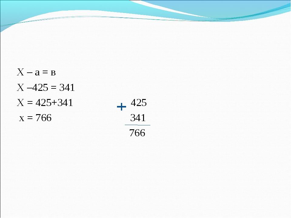 Х – а = в Х –425 = 341 Х = 425+341 425 х = 766 341 766