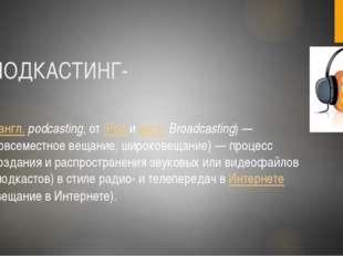 ПОДКАСТИНГ- (англ.podcasting, от iPod и англ.Broadcasting)— повсеместное в