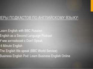 ПРИМЕРЫ ПОДКАСТОВ ПО АНГЛИЙСКОМУ ЯЗЫКУ: 1.Learn English with BBC Russian 2.En