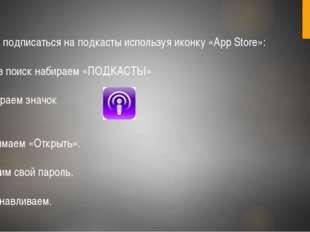 Можно подписаться на подкасты используя иконку «App Store»: 1.Через поиск наб