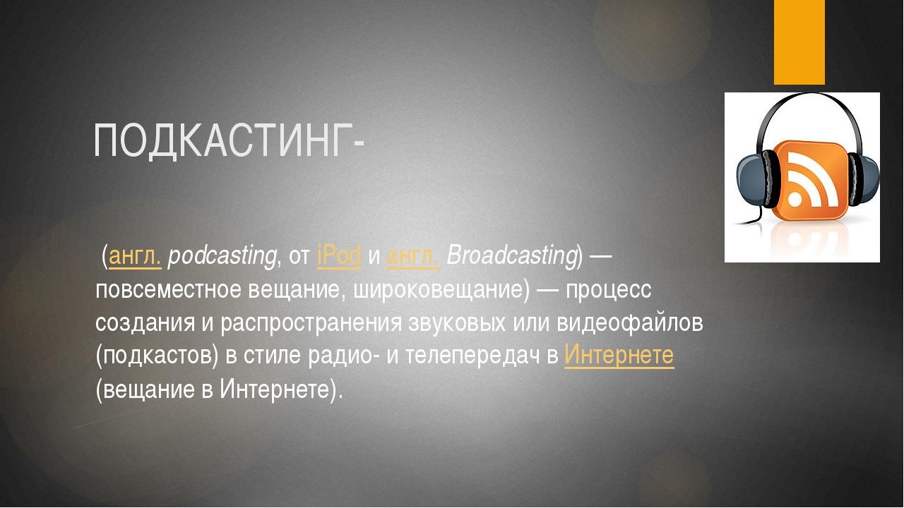 ПОДКАСТИНГ- (англ.podcasting, от iPod и англ.Broadcasting)— повсеместное в...
