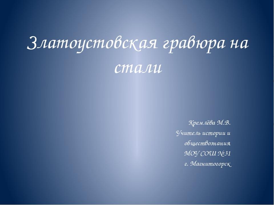 Златоустовская гравюра на стали Кремлёва М.В. Учитель истории и обществознани...