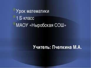 Учитель: Пчелкина М.А. Урок математики 1 Б класс МАОУ «Ныробская СОШ»