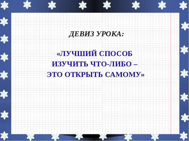 ДЕВИЗ УРОКА: «ЛУЧШИЙ СПОСОБ ИЗУЧИТЬ ЧТО-ЛИБО – ЭТО ОТКРЫТЬ САМОМУ»