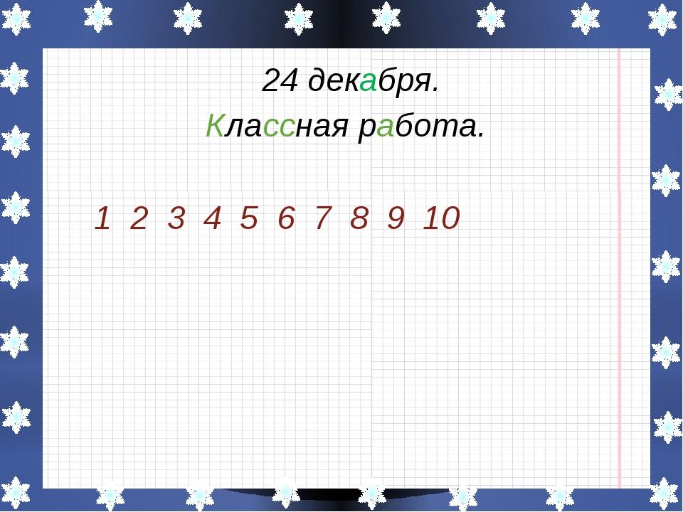 24 декабря. Классная работа. 1 2 3 4 5 6 7 8 9 10
