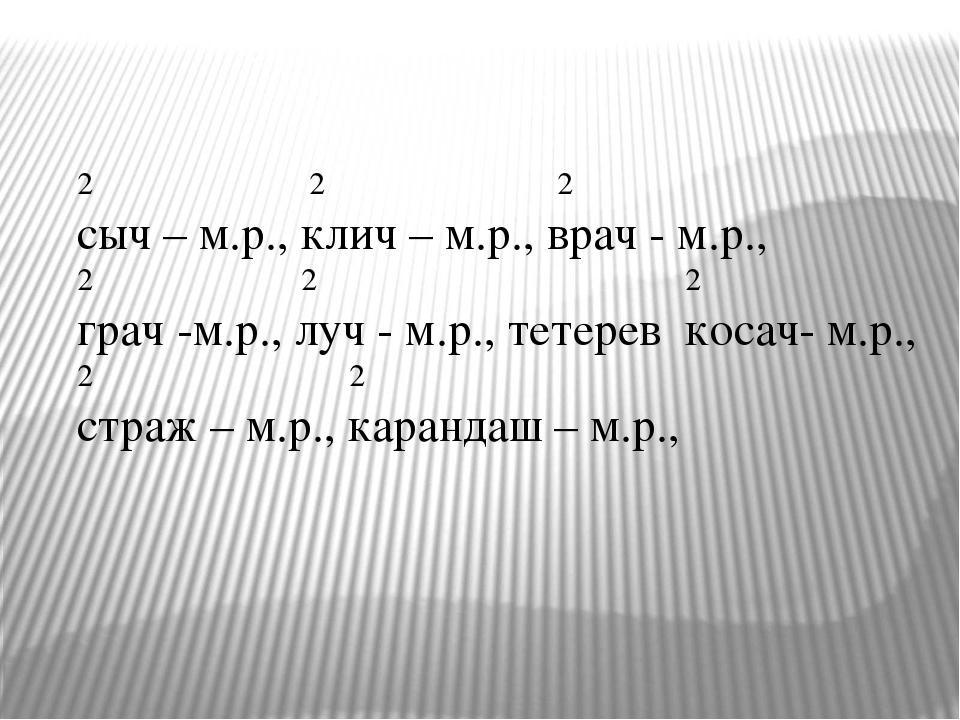 2 2 2 сыч – м.р., клич – м.р., врач - м.р., 2 2 2 грач -м.р., луч - м.р., тет...