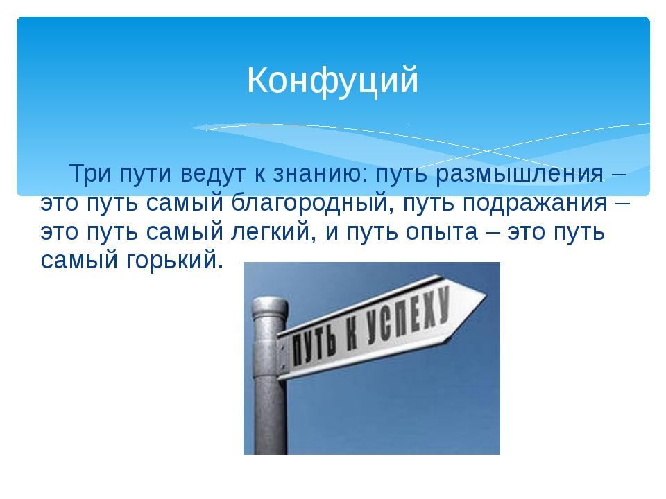 Три пути ведут к знанию: путь размышления – это путь самый благородный, путь...