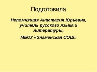 Подготовила Непомнящая Анастасия Юрьевна, учитель русского языка и литературы