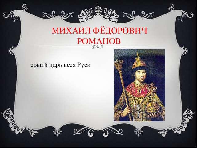 МИХАИЛ ФЁДОРОВИЧ РОМАНОВ Первый царь всея Руси