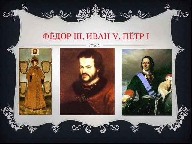 ФЁДОР III, ИВАН V, ПЁТР I