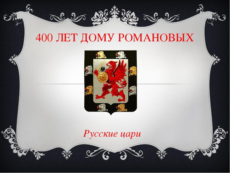 400 ЛЕТ ДОМУ РОМАНОВЫХ Русские цари
