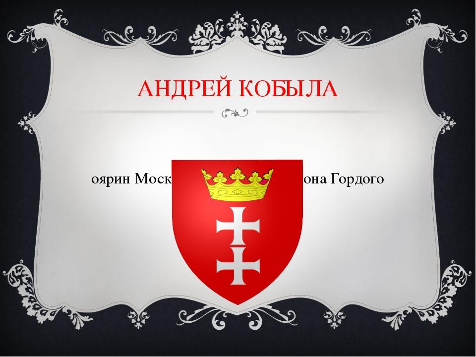 АНДРЕЙ КОБЫЛА Боярин Московского князя Симеона Гордого