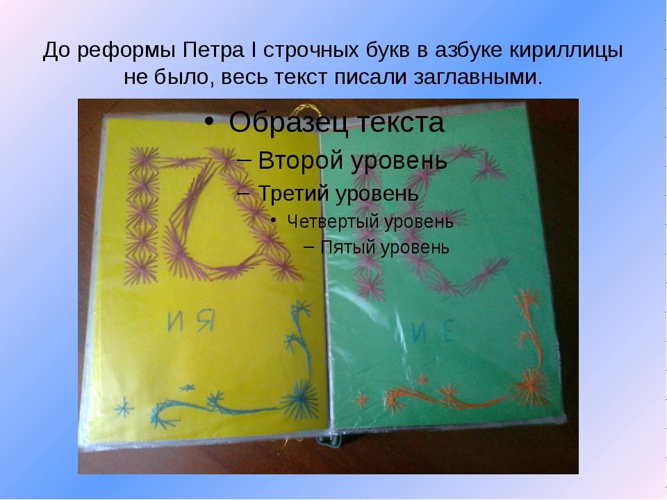 До реформы Петра I строчных букв в азбуке кириллицы не было, весь текст писал...
