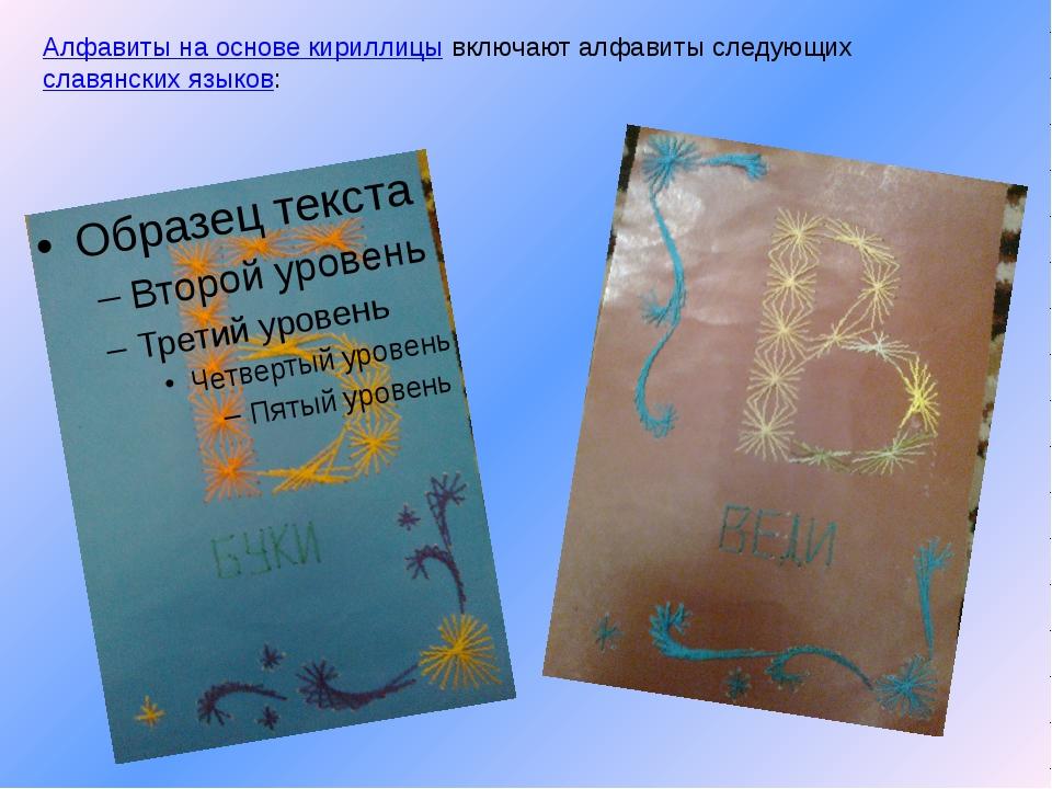 Алфавиты на основе кириллицы включают алфавиты следующих славянских языков: